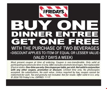 Free dinner entree Buy one dinner entree, get one free with the purchase of two beverages. Discount applies to item of equal or lesser value (valid 7 days a week). Must present coupon at time of ordering. Coupon is non-transferable. Only valid at participating locations for dine-in only. Offer excludes alcoholic beverages. Not replaceable if lost or stolen. One-time use only. One coupon per table, per visit. Not valid in conjunction with any other coupon, promotion or discount. Limited time only. No photocopies accepted. No substitutions. No cash value. Unless required by law, coupon cannot be redeemed for cash. Tax and gratuity not included. Not for resale. Offer valid in U.S. only.  2016 TGI Friday's Inc. Expires 1-1-17.