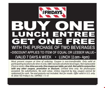 Free lunch entree Buy one lunch entree, get one free with the purchase of two beverages. Discount applies to item of equal or lesser value (valid 7 days a week) (Lunch 11am-4pm). Must present coupon at time of ordering. Coupon is non-transferable. Only valid at participating locations for dine-in only. Offer excludes alcoholic beverages. Not replaceable if lost or stolen. One-time use only. One coupon per table, per visit. Not valid in conjunction with any other coupon, promotion or discount. Limited time only. No photocopies accepted. No substitutions. No cash value. Unless required by law, coupon cannot be redeemed for cash. Tax and gratuity not included. Not for resale. Offer valid in U.S. only.  2016 TGI Friday's Inc. Expires 1-1-17.