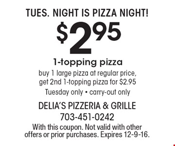 TUES. NIGHT IS PIZZA NIGHT! $2.95 1-topping pizza, buy 1 large pizza at regular price, get 2nd 1-topping pizza for $2.95, Tuesday only - carry-out only. With this coupon. Not valid with other offers or prior purchases. Expires 12-9-16.
