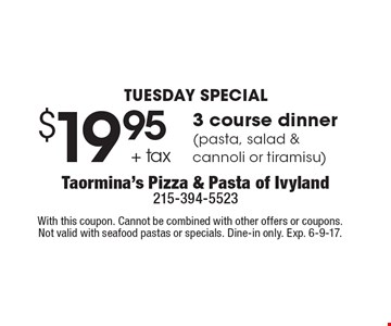 TUESDAY SPECIAL - $19.95 + tax 3 course dinner (pasta, salad & cannoli or tiramisu). With this coupon. Cannot be combined with other offers or coupons. Not valid with seafood pastas or specials. Dine-in only. Exp. 6-9-17.