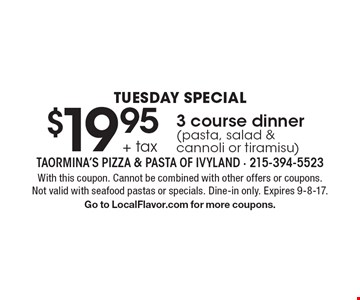 Tuesday Special $19.95 + tax 3 course dinner (pasta, salad & cannoli or tiramisu). With this coupon. Cannot be combined with other offers or coupons. Not valid with seafood pastas or specials. Dine-in only. Expires 9-8-17. Go to LocalFlavor.com for more coupons.