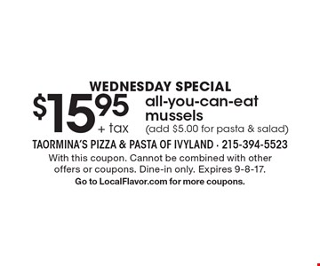 Wednesday Special $15.95 + tax all-you-can-eat mussels (add $5.00 for pasta & salad). With this coupon. Cannot be combined with other offers or coupons. Dine-in only. Expires 9-8-17. Go to LocalFlavor.com for more coupons.