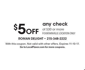 $5 Off any check of $30 or more Fountainville location only. With this coupon. Not valid with other offers. Expires 11-10-17. Go to LocalFlavor.com for more coupons.