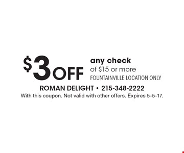 $3 Off any check of $15 or more. Fountainville location only. With this coupon. Not valid with other offers. Expires 5-5-17.