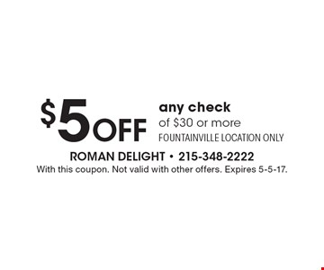 $5 Off any check of $30 or more. Fountainville location only. With this coupon. Not valid with other offers. Expires 5-5-17.