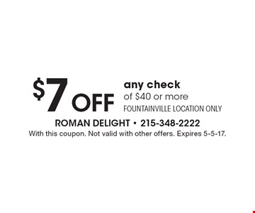 $7 Off any check of $40 or more. Fountainville location only. With this coupon. Not valid with other offers. Expires 5-5-17.