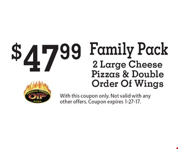 Family Pack - $47.99 2 Large Cheese Pizzas & Double Order Of Wings. With this coupon only. Not valid with any other offers. Coupon expires 1-27-17.