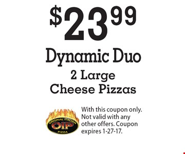 $23.99 Dynamic Duo. 2 Large Cheese Pizzas. With this coupon only. Not valid with any other offers. Coupon expires 1-27-17.