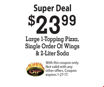 Super Deal - $23.99 Large 1-Topping Pizza, Single Order Of Wings & 2-Liter Soda. With this coupon only. Not valid with any other offers. Coupon expires 1-27-17.