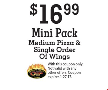 $16.99 Mini Pack Medium Pizza & Single Order Of Wings. With this coupon only. Not valid with any other offers. Coupon expires 1-27-17.