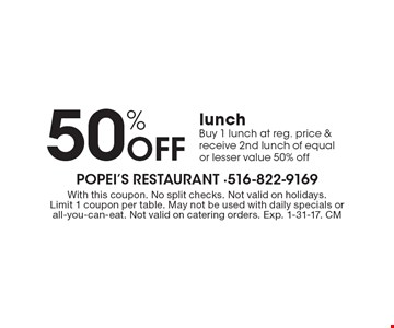 50% off lunch. Buy 1 lunch at reg. price & receive 2nd lunch of equal or lesser value 50% off. With this coupon. No split checks. Not valid on holidays. Limit 1 coupon per table. May not be used with daily specials or all-you-can-eat. Not valid on catering orders. Exp. 1-31-17. CM