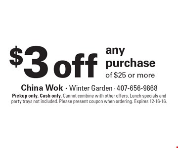 $3 off any purchaseof $25 or more . Pickup only. Cash only. Cannot combine with other offers. Lunch specials and party trays not included. Please present coupon when ordering. Expires 12-16-16.