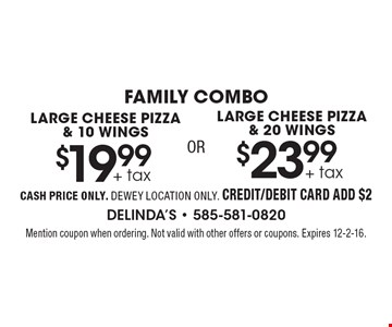 FAMILY COMBO Large cheese pizza and 10 wings $19.99 +tax OR Large cheese pizza and 20 wings $23.99 +tax. CASH PRICE ONLY. DEWEY LOCATION ONLY. CREDIT/DEBIT CARD ADD $2. Mention coupon when ordering. Not valid with other offers or coupons. Expires 12-2-16.