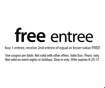 Free entree. Buy 1 entree, receive 2nd entree of equal or lesser value free!. One coupon per table. Not valid with other offers. Valid Sun.-Thurs. only. Not valid on event nights or holidays. Dine in only. Offer expires 8-25-17.