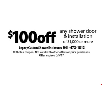 $100 off any shower door & installation of $1,000 or more. With this coupon. Not valid with other offers or prior purchases. Offer expires 5/5/17.