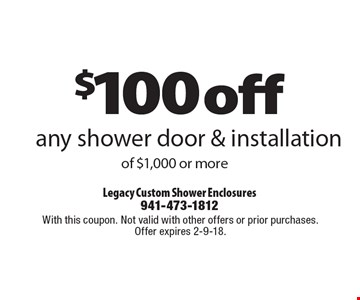 $100 off any shower door & installation of $1,000 or more. With this coupon. Not valid with other offers or prior purchases. Offer expires 2-9-18.