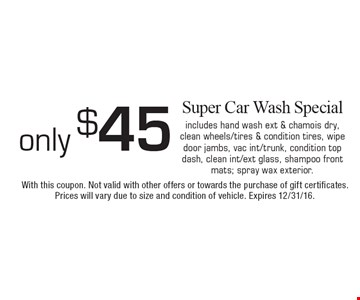 Only $45 Super Car Wash Special. Includes hand wash ext & chamois dry, clean wheels/tires & condition tires, wipe door jambs, vac int/trunk, condition top dash, clean int/ext glass, shampoo front mats; spray wax exterior.. With this coupon. Not valid with other offers or towards the purchase of gift certificates. Prices will vary due to size and condition of vehicle. Expires 12/31/16.