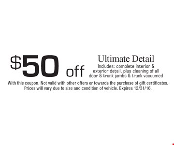 $50 off Ultimate Detail. Includes: complete interior & exterior detail, plus cleaning of all door & trunk jambs & trunk vacuumed. With this coupon. Not valid with other offers or towards the purchase of gift certificates. Prices will vary due to size and condition of vehicle. Expires 12/31/16.