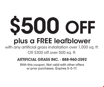 $500 off plus a FREE leafblower with any artificial grass installation over 1,000 sq. ft. OR $300 off over 500 sq. ft. With this coupon. Not valid with other offers or prior purchases. Expires 5-5-17.