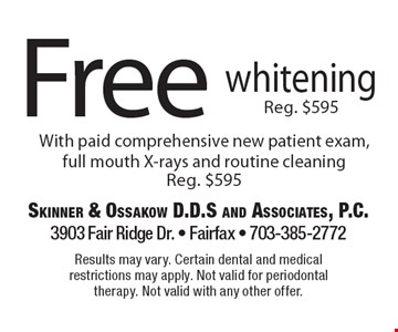 Free whitening with paid comprehensive new patient exam, full mouth X-rays and routine cleaning (Reg. $595). Results may vary. Certain dental and medical restrictions may apply. Not valid for periodontal therapy. Not valid with any other offer.