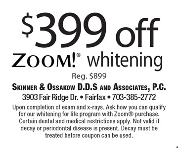 $399 off zoom! whitening (Reg. $899) upon completion of exam and x-rays. Ask how you can qualify for our whitening for life program with Zoom purchase. Certain dental and medical restrictions apply. Not valid if decay or periodontal disease is present. Decay must be treated before coupon can be used.
