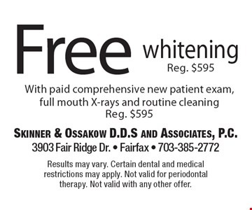 Free whitening, Reg. $595, With paid comprehensive new patient exam, full mouth X-rays and routine cleaning. Reg. $595. Results may vary. Certain dental and medical restrictions may apply. Not valid for periodontal therapy. Not valid with any other offer.