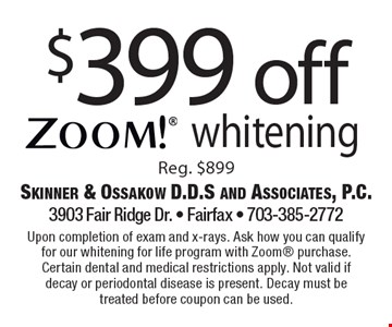 $399 off Zoom! whitening. Reg. $899. Upon completion of exam and x-rays. Ask how you can qualify for our whitening for life program with Zoom purchase. Certain dental and medical restrictions apply. Not valid if decay or periodontal disease is present. Decay must be treated before coupon can be used.