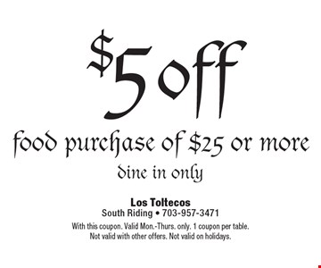 $5 off food purchase of $25 or more dine in only. With this coupon. Valid Mon.-Thurs. only. 1 coupon per table. Not valid with other offers. Not valid on holidays.