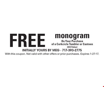 FREE MonogramOn Your Purchase of a Corkcicle Tumbler or Canteen ($12 Value). With this coupon. Not valid with other offers or prior purchases. Expires 1-27-17.