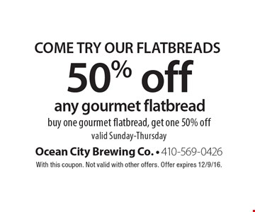 Come Try Our Flatbreads. 50% Off Any Gourmet Flatbread. Buy one gourmet flatbread, get one 50% off. Valid Sunday-Thursday. With this coupon. Not valid with other offers. Offer expires 12/9/16.