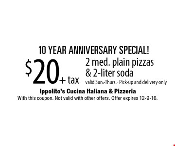 10 Year Anniversary Special! $20+ tax 2 med. plain pizzas & 2-liter soda. Valid Sun.-Thurs. - Pick-up and delivery only. With this coupon. Not valid with other offers. Offer expires 12-9-16.