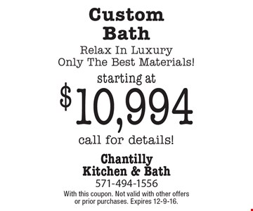 starting at $10,994 Custom Bath Relax In Luxury Only The Best Materials! Call for details! With this coupon. Not valid with other offers or prior purchases. Expires 12-9-16.