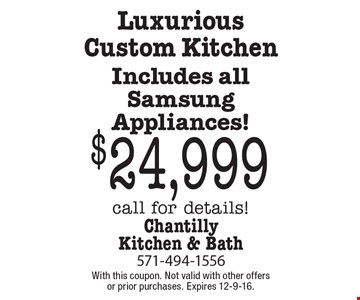 $24,999 Luxurious Custom Kitchen Includes all Samsung Appliances! call for details!. With this coupon. Not valid with other offers or prior purchases. Expires 12-9-16.
