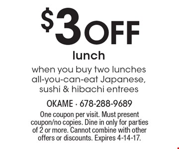 $3 Off lunch when you buy two lunches all-you-can-eat Japanese, sushi & hibachi entrees. One coupon per visit. Must present coupon/no copies. Dine in only for parties of 2 or more. Cannot combine with other offers or discounts. Expires 4-14-17.