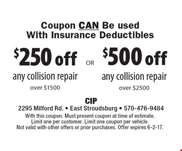 Coupon CAN Be usedWith Insurance Deductibles $500 off any collision repair over $2500. $250 off any collision repair over $1500. With this coupon. Must present coupon at time of estimate. Limit one per customer. Limit one coupon per vehicle. Not valid with other offers or prior purchases. Offer expires 6-2-17.