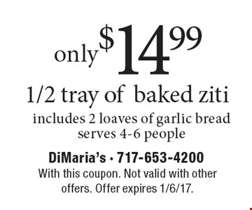 Only $14.99 1/2 tray of baked ziti, includes 2 loaves of garlic bread, serves 4-6 people. With this coupon. Not valid with other offers. Offer expires 1/6/17.