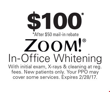 $100**After $50 mail-in rebate Zoom! In-Office Whitening. With initial exam, X-rays & cleaning at reg. fees. New patients only. Your PPO may cover some services. Expires 2/28/17.