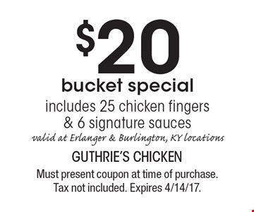 $20 bucket special. Includes 25 chicken fingers & 6 signature sauces. Valid at Erlanger & Burlington, KY locations. Must present coupon at time of purchase. Tax not included. Expires 4/14/17.