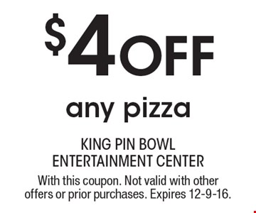 $4 Off any pizza. With this coupon. Not valid with other offers or prior purchases. Expires 12-9-16.