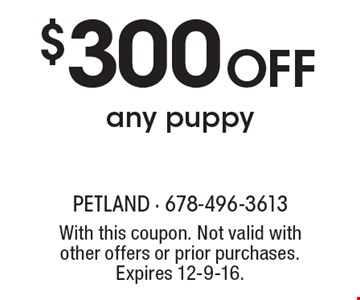$300 OFF any puppy. With this coupon. Not valid with other offers or prior purchases. Expires 12-9-16.