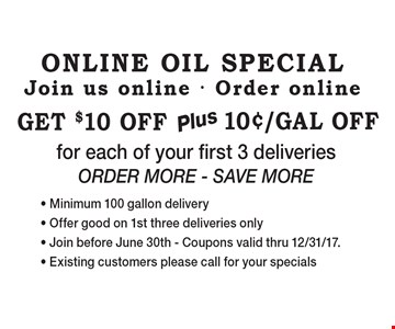 Online Oil Special Join us online - Order online 10¢/Gal OffGet $10 offf or each of your first 3 deliveries order More - Save More - Minimum 100 gallon delivery- Offer good on 1st three deliveries only- Join before June 30th - Coupons valid thru 12/31/17.- Existing customers please call for your specials.