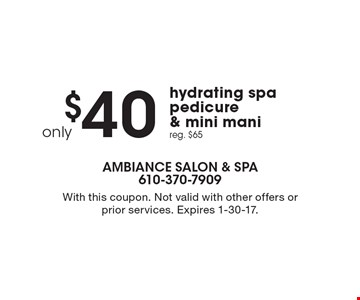 $40 hydrating spa pedicure & mini mani. Reg. $65. With this coupon. Not valid with other offers or prior services. Expires 1-30-17.