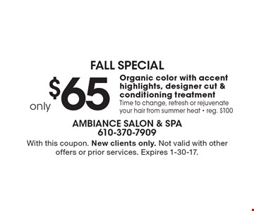 Fall Special. $65 Organic color with accent highlights, designer cut & conditioning treatment. Time to change, refresh or rejuvenate your hair from summer heat. Reg. $100. With this coupon. New clients only. Not valid with other offers or prior services. Expires 1-30-17.