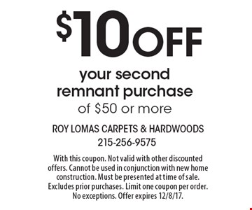 $10 OFF your second remnant purchase of $50 or more. With this coupon. Not valid with other discounted offers. Cannot be used in conjunction with new home construction. Must be presented at time of sale. Excludes prior purchases. Limit one coupon per order. No exceptions. Offer expires 12/8/17.