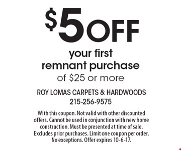 $5 off your first remnant purchase of $25 or more. With this coupon. Not valid with other discounted offers. Cannot be used in conjunction with new home construction. Must be presented at time of sale. Excludes prior purchases. Limit one coupon per order. No exceptions. Offer expires 10-6-17.