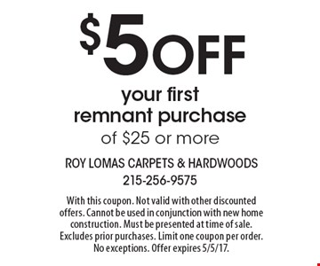 $5 OFF your first remnant purchase of $25 or more. With this coupon. Not valid with other discounted offers. Cannot be used in conjunction with new home construction. Must be presented at time of sale. Excludes prior purchases. Limit one coupon per order. No exceptions. Offer expires 5/5/17.