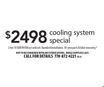 $2498 cooling system special. 2 ton 14 SEER R410A a/c and coil. Standard installation. 10-year parts & labor warranty.* Not to be combined with any other offers. WHILE SUPPLIES LAST. Call for details 770-872-4221 SS-6