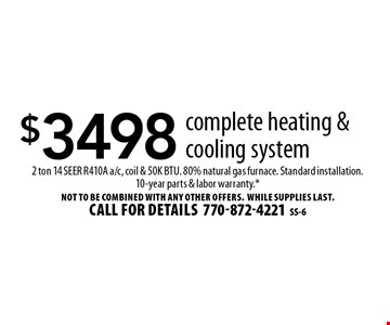 $3498 complete heating & cooling system 2 ton 14 SEER R410A a/c, coil & 50K BTU. 80% natural gas furnace. Standard installation. 10-year parts & labor warranty.* Not to be combined with any other offers.WHILE SUPPLIES LAST. Call for details770-872-4221SS-6