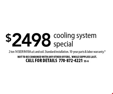 $2498 cooling system special 2 ton 14 SEER R410A a/c and coil. Standard installation. 10-year parts & labor warranty.* Not to be combined with any other offers.WHILE SUPPLIES LAST. Call for details770-872-4221SS-6
