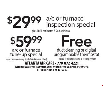 $29.99 a/c or furnace inspection special plus Free estimates & 2nd opinions. $59.99 a/c or furnace tune-up special new customers only (includes standard filter). Free duct cleaning or digital programmable thermostat with a complete heating & cooling system. With this coupon. Not valid with other offers or prior services.Offer expires 3-24-17 . SS-6.